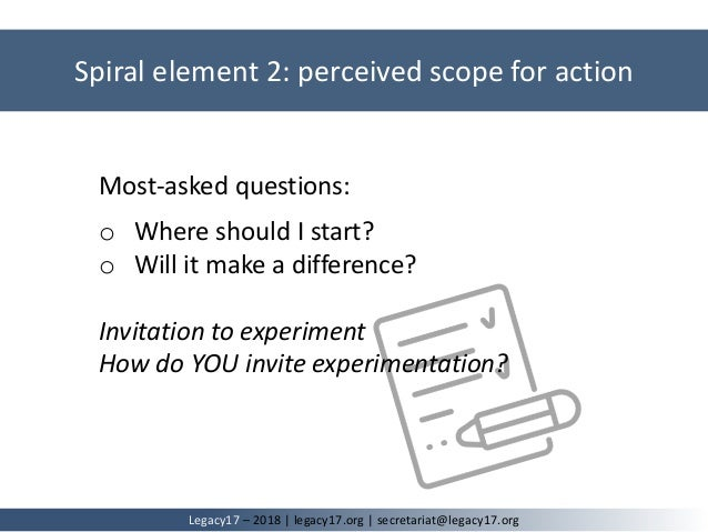 Spiral element 2: perceived scope for action Legacy17 – 2018   legacy17.org   secretariat@legacy17.org Most-asked question...