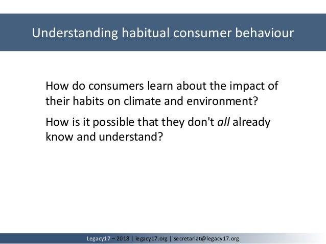 Understanding habitual consumer behaviour Legacy17 – 2018   legacy17.org   secretariat@legacy17.org How do consumers learn...