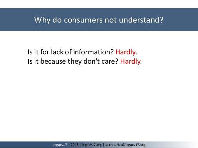 Why do consumers not understand? Legacy17 – 2018   legacy17.org   secretariat@legacy17.org Is it for lack of information? ...