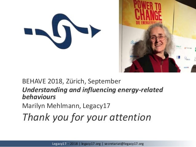 BEHAVE 2018, Zürich, September Understanding and influencing energy-related behaviours Marilyn Mehlmann, Legacy17 Thank yo...