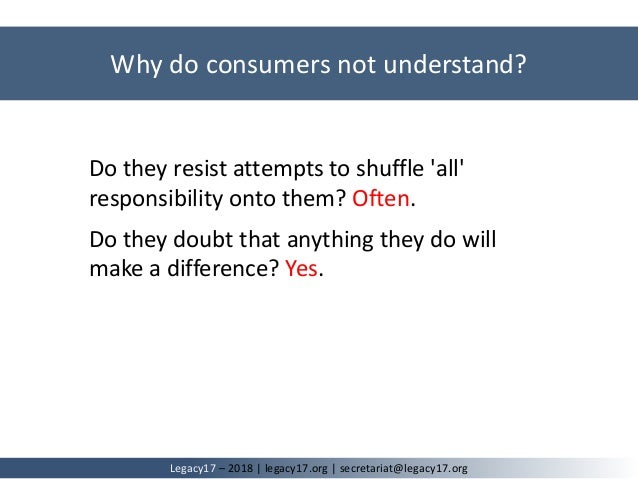 Why do consumers not understand? Legacy17 – 2018   legacy17.org   secretariat@legacy17.org Do they resist attempts to shuf...
