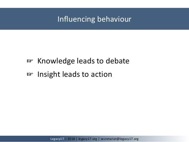 Influencing behaviour Legacy17 – 2018   legacy17.org   secretariat@legacy17.org ☞ Knowledge leads to debate ☞ Insight lead...