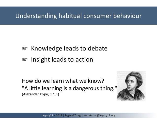Understanding habitual consumer behaviour Legacy17 – 2018   legacy17.org   secretariat@legacy17.org ☞ Knowledge leads to d...