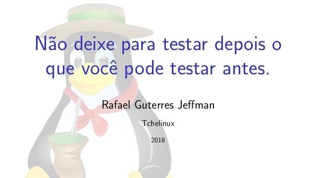 N˜ao deixe para testar depois o que vocˆe pode testar antes. Rafael Guterres Jeffman Tchelinux 2018