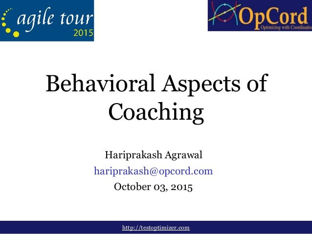 Hariprakash Agrawal hariprakash@opcord.com October 03, 2015 http://testoptimizer.com Behavioral Aspects of Coaching