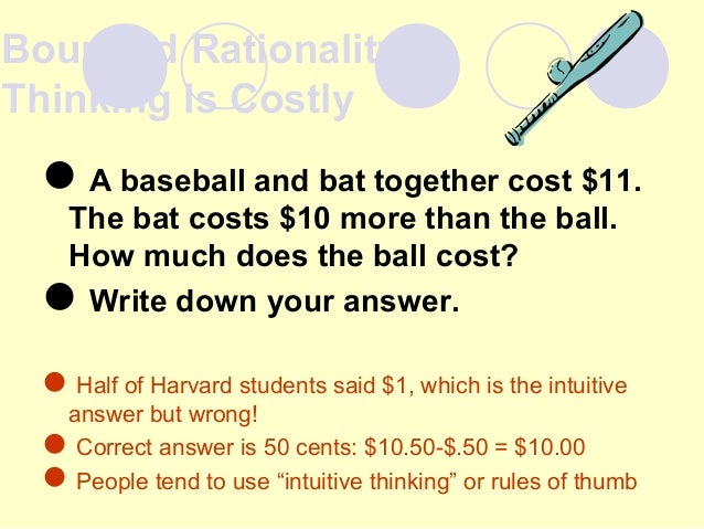 Bounded Rationality: Thinking Is Costly A baseball and bat together cost $11. The bat costs $10 more than the ball. How m...