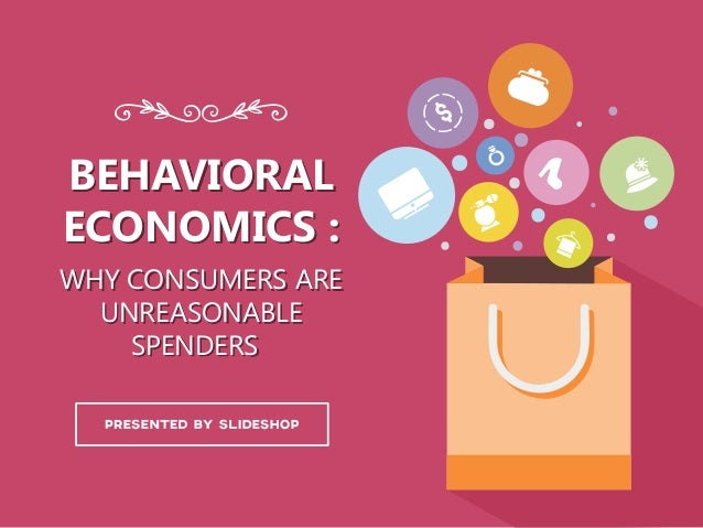 BEHAVIORAL ECONOMICS : WHY CONSUMERS ARE UNREASONABLE SPENDERS