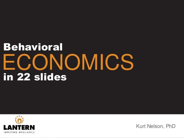 Kurt Nelson, PhD Behavioral ECONOMICSin 22 slides