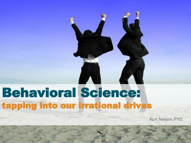 Behavioral Science: tapping into our irrational drives Kurt Nelson, PhD.