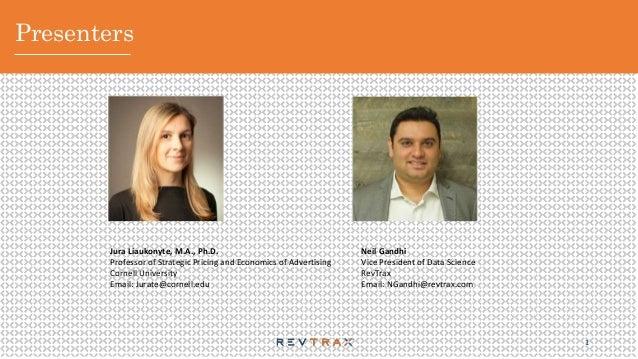 Presenters 1 Neil Gandhi Vice President of Data Science RevTrax Email: NGandhi@revtrax.com Jura Liaukonyte, M.A., Ph.D. Pr...