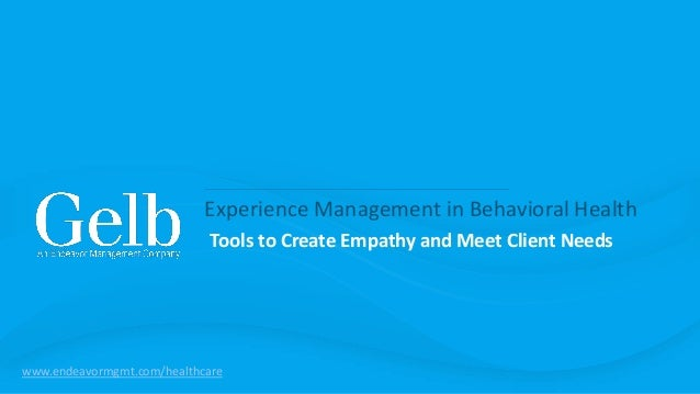Experience Management in Behavioral Health Tools to Create Empathy and Meet Client Needs www.endeavormgmt.com/healthcare