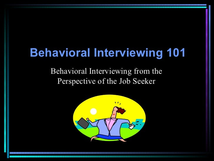 Behavioral Interviewing   101 Behavioral Interviewing from the Perspective of the Job Seeker