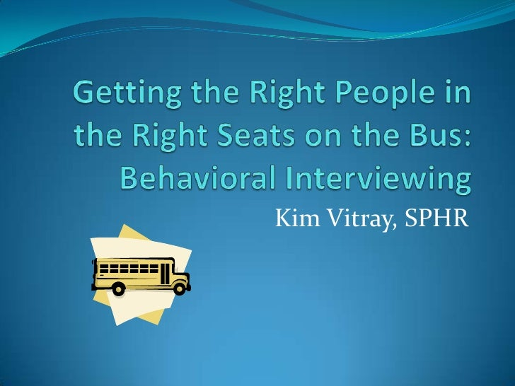Getting the Right People in the Right Seats on the Bus:Behavioral Interviewing<br />Kim Vitray, SPHR<br />