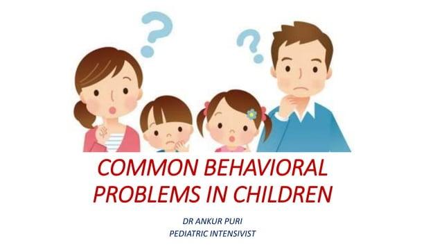 COMMON BEHAVIORAL PROBLEMS IN CHILDREN DR ANKUR PURI PEDIATRIC INTENSIVIST