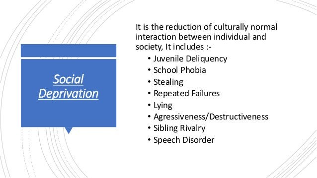Social Deprivation It is the reduction of culturally normal interaction between individual and society, It includes :- • J...