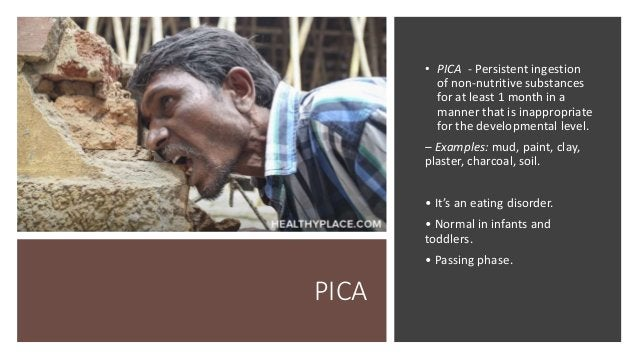 PICA • PICA - Persistent ingestion of non‐nutritive substances for at least 1 month in a manner that is inappropriate for ...