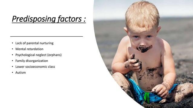 Predisposing factors : • Lack of parental nurturing • Mental retardation • Psychological neglect (orphans) • Family disorg...