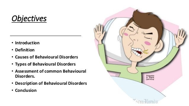 Objectives • Introduction • Definition • Causes of Behavioural Disorders • Types of Behavioural Disorders • Assessment of ...