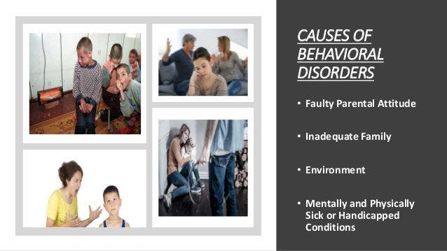 CAUSES OF BEHAVIORAL DISORDERS • Faulty Parental Attitude • Inadequate Family • Environment • Mentally and Physically Sick...
