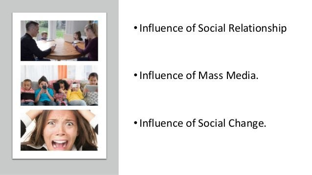 •Influence of Social Relationship •Influence of Mass Media. •Influence of Social Change.