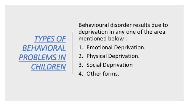 TYPES OF BEHAVIORAL PROBLEMS IN CHILDREN Behavioural disorder results due to deprivation in any one of the area mentioned ...