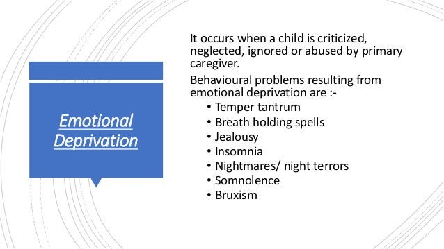 Emotional Deprivation It occurs when a child is criticized, neglected, ignored or abused by primary caregiver. Behavioural...
