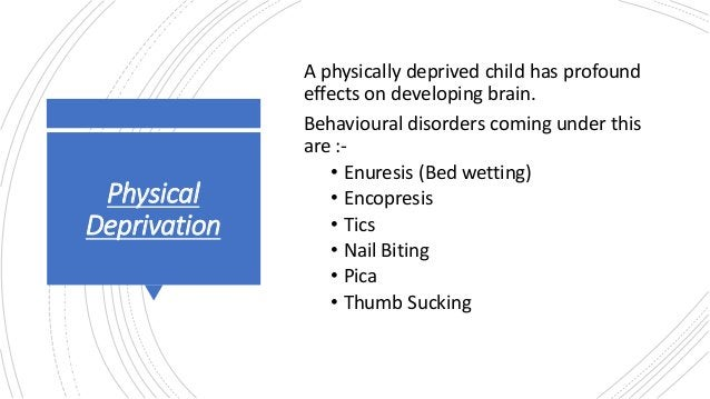 Physical Deprivation A physically deprived child has profound effects on developing brain. Behavioural disorders coming un...