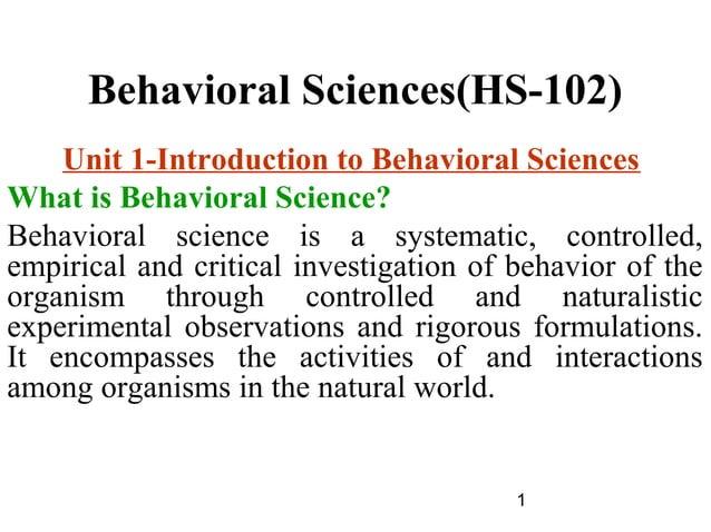 1 Behavioral Sciences(HS-102) Unit 1-Introduction to Behavioral Sciences What is Behavioral Science? Behavioral science is...