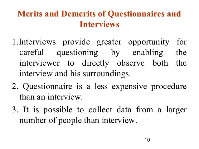 10 Merits and Demerits of Questionnaires and Interviews 1.Interviews provide greater opportunity for careful questioning b...