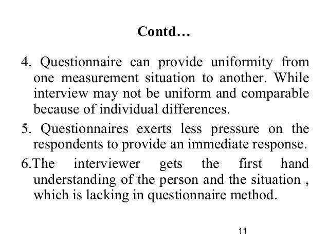 11 Contd… 4. Questionnaire can provide uniformity from one measurement situation to another. While interview may not be un...