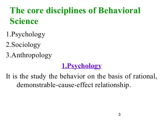 3 The core disciplines of Behavioral Science 1.Psychology 2.Sociology 3.Anthropology 1.Psychology It is the study the beha...