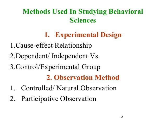 5 Methods Used In Studying Behavioral Sciences 1. Experimental Design 1.Cause-effect Relationship 2.Dependent/ Independent...