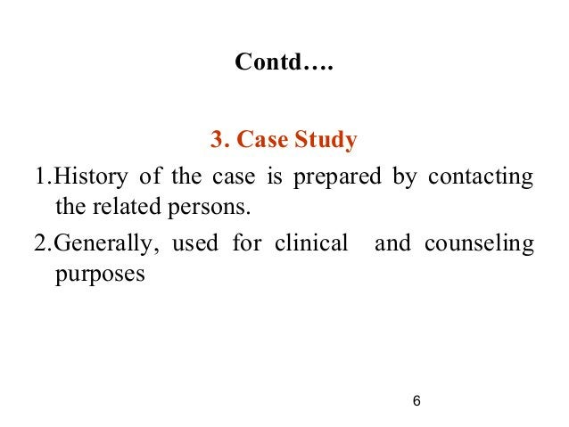 6 Contd…. 3. Case Study 1.History of the case is prepared by contacting the related persons. 2.Generally, used for clinica...