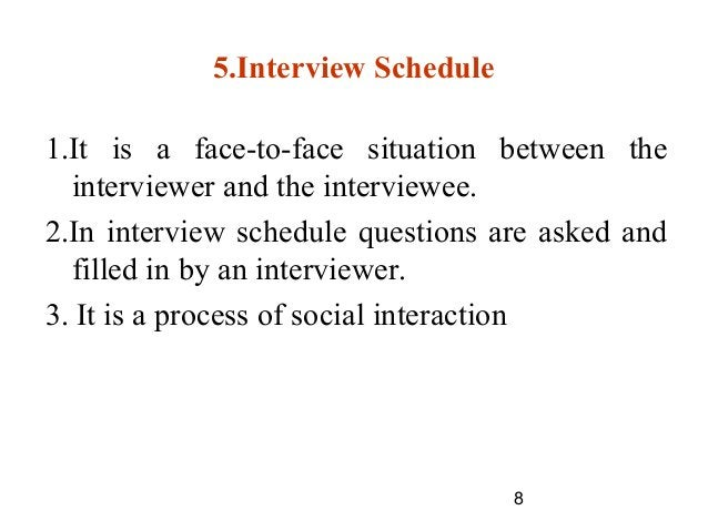 8 5.Interview Schedule 1.It is a face-to-face situation between the interviewer and the interviewee. 2.In interview schedu...