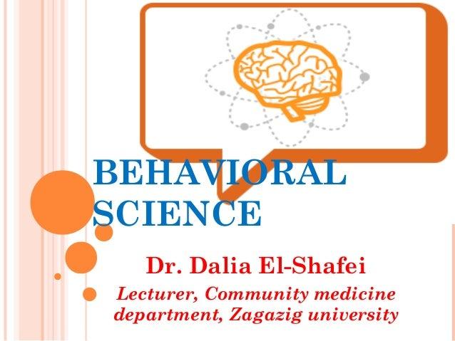 BEHAVIORAL SCIENCE Dr. Dalia El-Shafei Lecturer, Community medicine department, Zagazig university