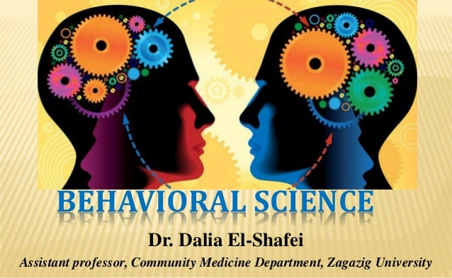 BEHAVIORAL SCIENCE Dr. Dalia El-Shafei Assistant professor, Community Medicine Department, Zagazig University