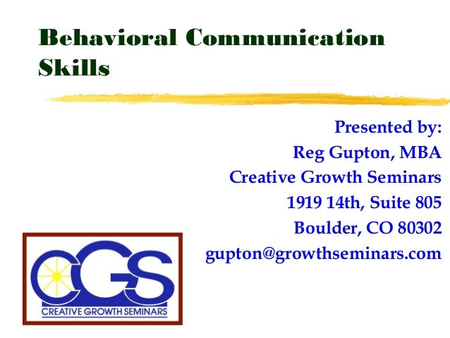 Behavioral Communication Skills Presented by: Reg Gupton, MBA Creative Growth Seminars 1919 14th, Suite 805 Boulder, CO 80...