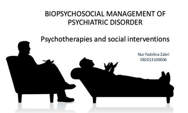 BIOPSYCHOSOCIAL MANAGEMENT OF PSYCHIATRIC DISORDER Psychotherapies and social interventions Nur Fadzlina Zabri 082013100006
