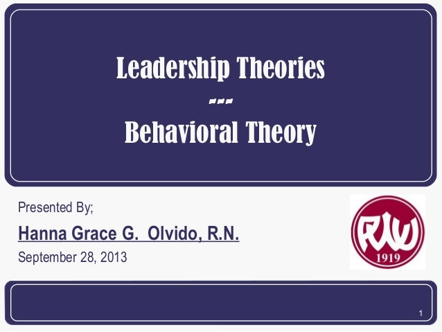 Leadership Theories --Behavioral Theory Presented By;  Hanna Grace G. Olvido, R.N. September 28, 2013  1