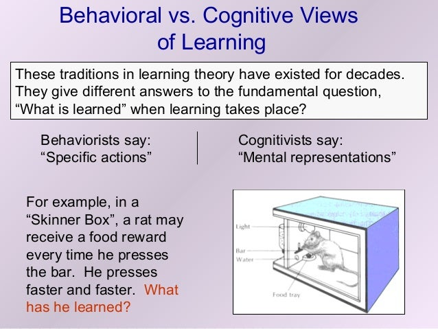 cognitive vs behavioural The new behavioral pattern can be repeated so it becomes automatic the change in behavior of the learner signifies that learning has occurred cognitive learning theories are credited to jean piaget.