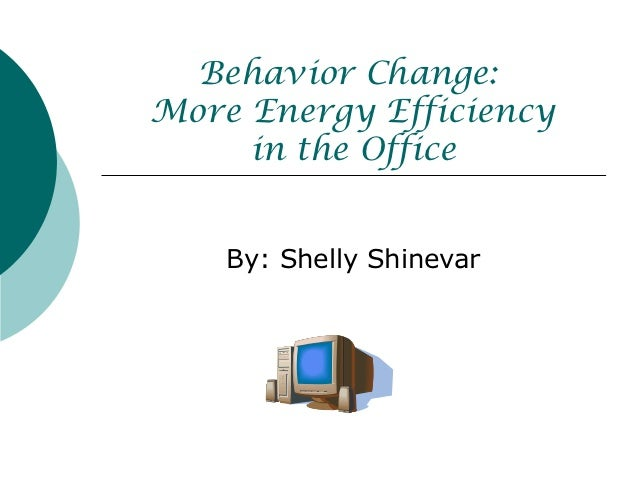 Behavior Change:More Energy Efficiency     in the Office    By: Shelly Shinevar