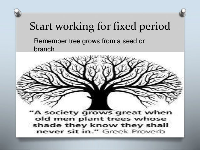 Start working for fixed period Remember tree grows from a seed or branch