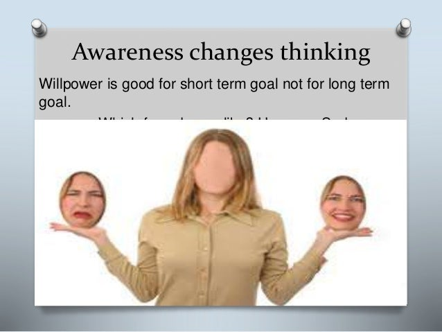Awareness changes thinking Willpower is good for short term goal not for long term goal. Which face do you like? Happy or ...