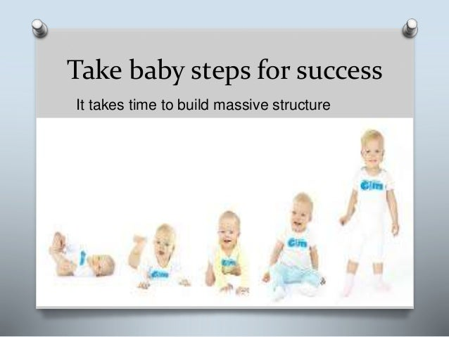 Take baby steps for success It takes time to build massive structure
