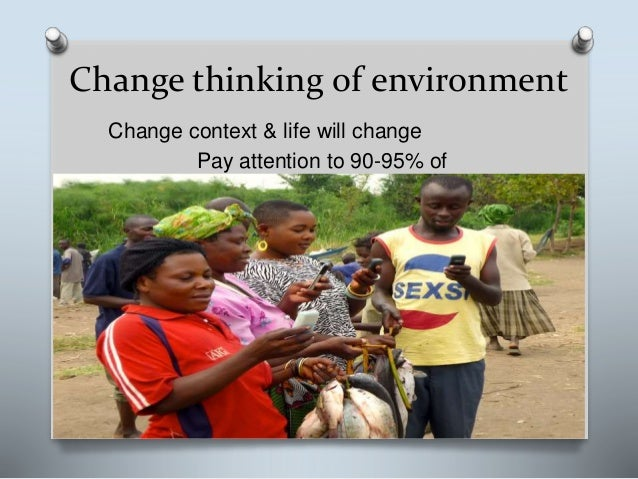 Change thinking of environment Change context & life will change Pay attention to 90-95% of population