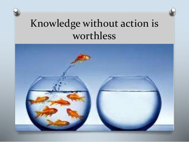 Knowledge without action is worthless