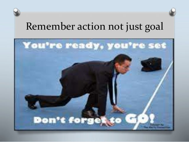 Remember action not just goal