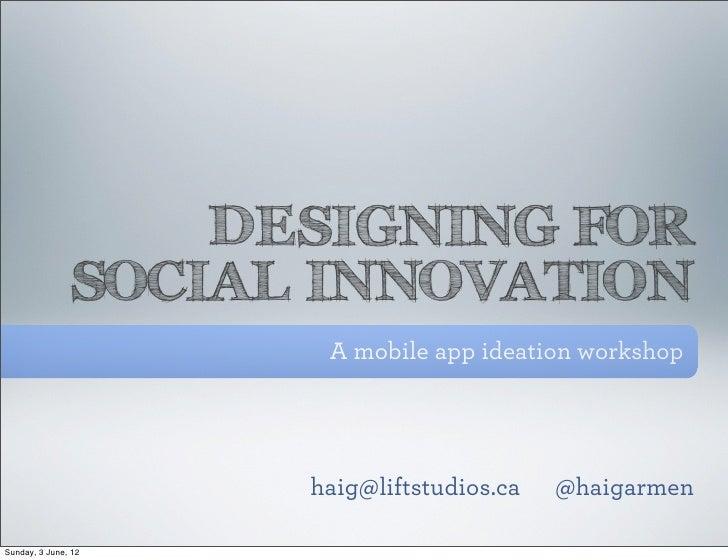 DESIGNING FOR               SOCIAL INNOVATION                      A mobile app ideation workshop                     haig...