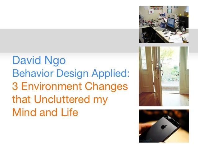 David NgoBehavior Design Applied:3 Environment Changesthat Uncluttered myMind and Life