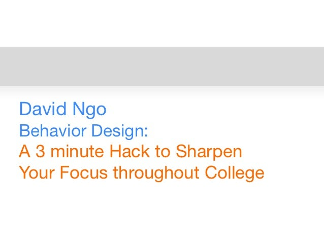 David NgoBehavior Design:A 3 minute Hack to SharpenYour Focus throughout College